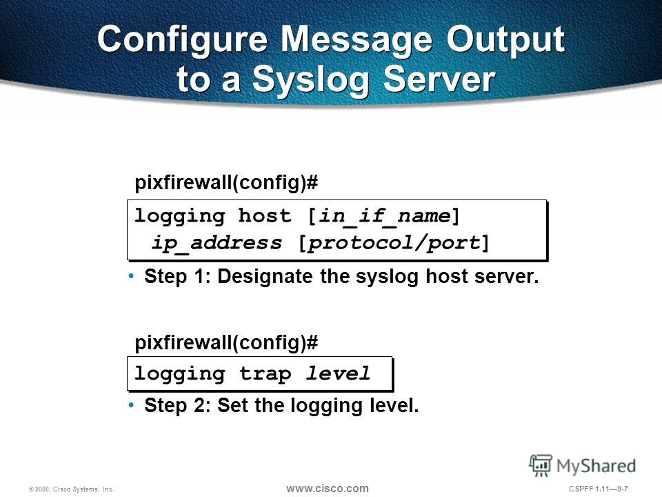 © 2000, Cisco Systems, Inc. www.cisco.com CSPFF 1.119-7 logging trap level Configure Message Output to a Syslog Server Step 1: Designate the syslog host server. Step 2: Set the logging level. pixfirewall(config)# logging host [in_if_name] ip_address