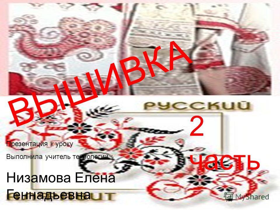 ВЫШИВКА 2 часть ВЫШИВКА 2 часть Презентация к уроку Выполнила учитель технологии : Низамова Елена Геннадьевна