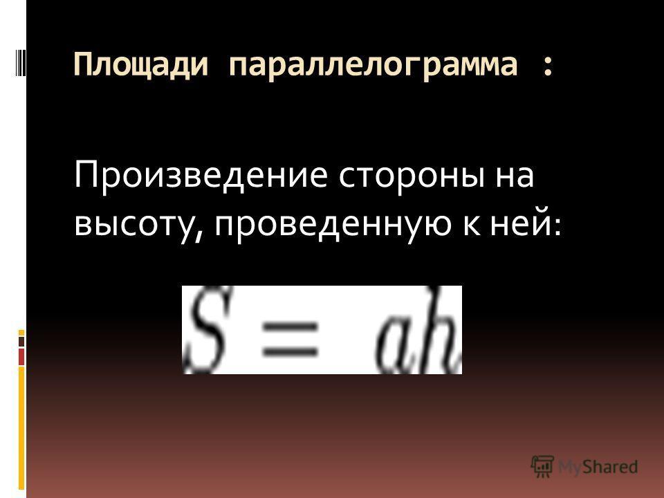Площади параллелограмма : Произведение стороны на высоту, проведенную к ней: