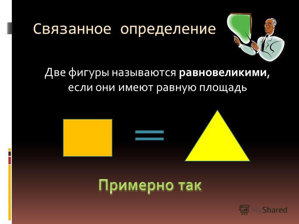 Связанное определение Две фигуры называются равновеликими, если они имеют равную площадь