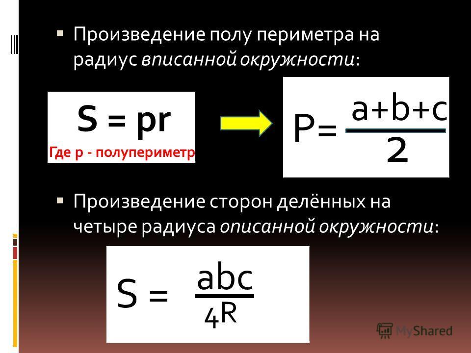 Произведение полу периметра на радиус вписанной окружности: Произведение сторон делённых на четыре радиуса описанной окружности: abc S = 4R S = pr P= a+b+c 2 Где р - полупериметр