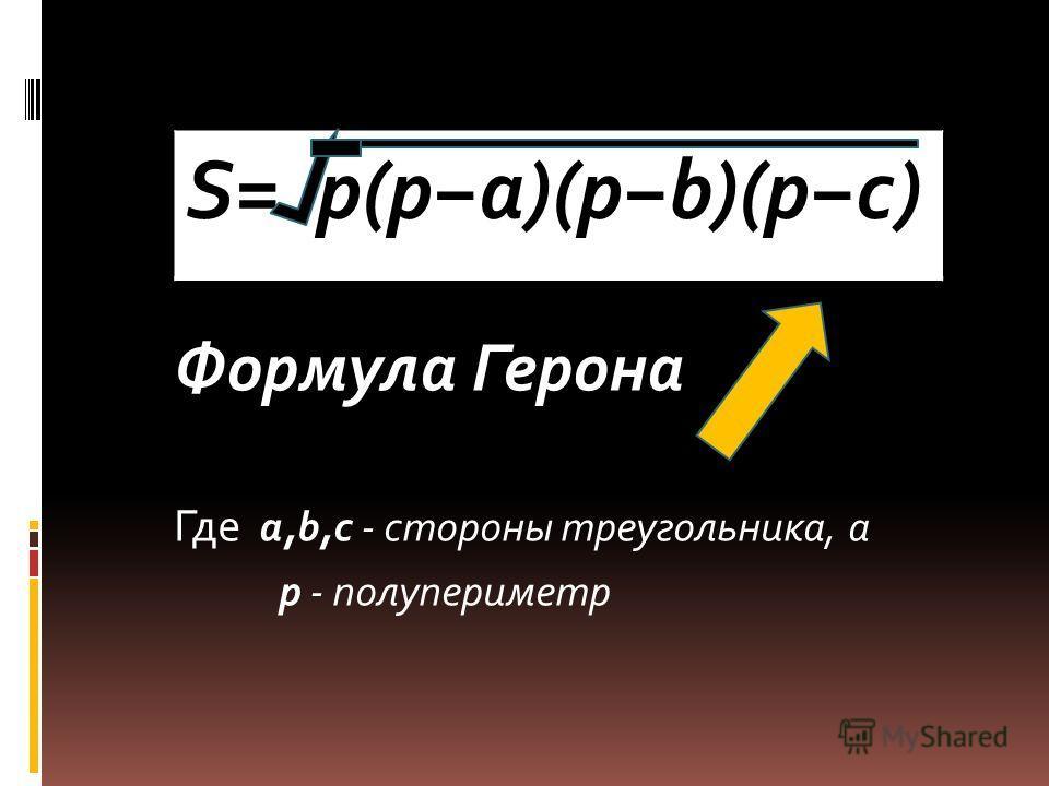 Формула Герона Где a,b,c - стороны треугольника, а p - полупериметр S= p(pa)(pb)(pc)