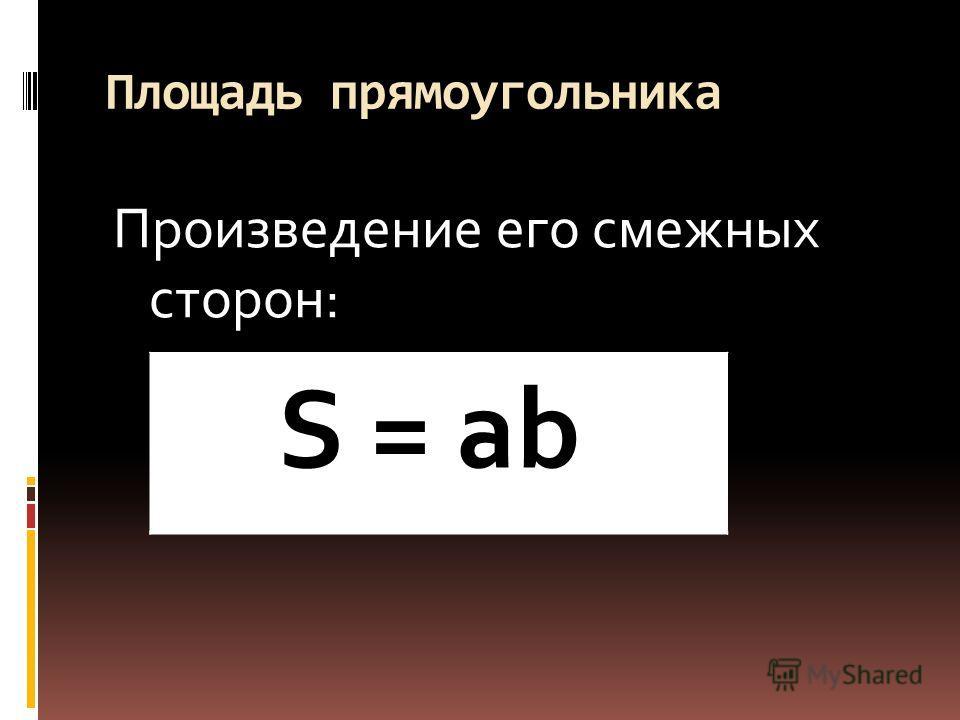 Площадь прямоугольника Произведение его смежных сторон: S = ab