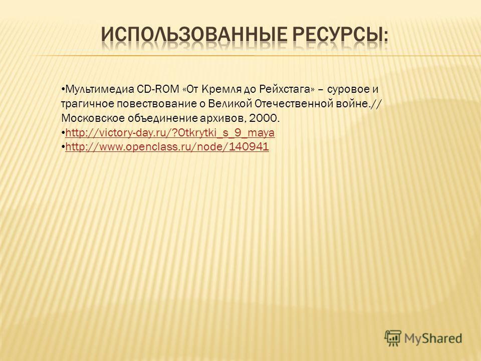 Мультимедиа CD-ROM «От Кремля до Рейхстага» – суровое и трагичное повествование о Великой Отечественной войне.// Московское объединение архивов, 2000. http://victory-day.ru/?Otkrytki_s_9_maya http://www.openclass.ru/node/140941