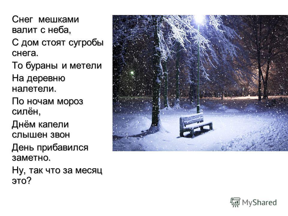 Снег мешками валит с неба, С дом стоят сугробы снега. То бураны и метели На деревню налетели. По ночам мороз силён, Днём капели слышен звон День прибавился заметно. Ну, так что за месяц это?