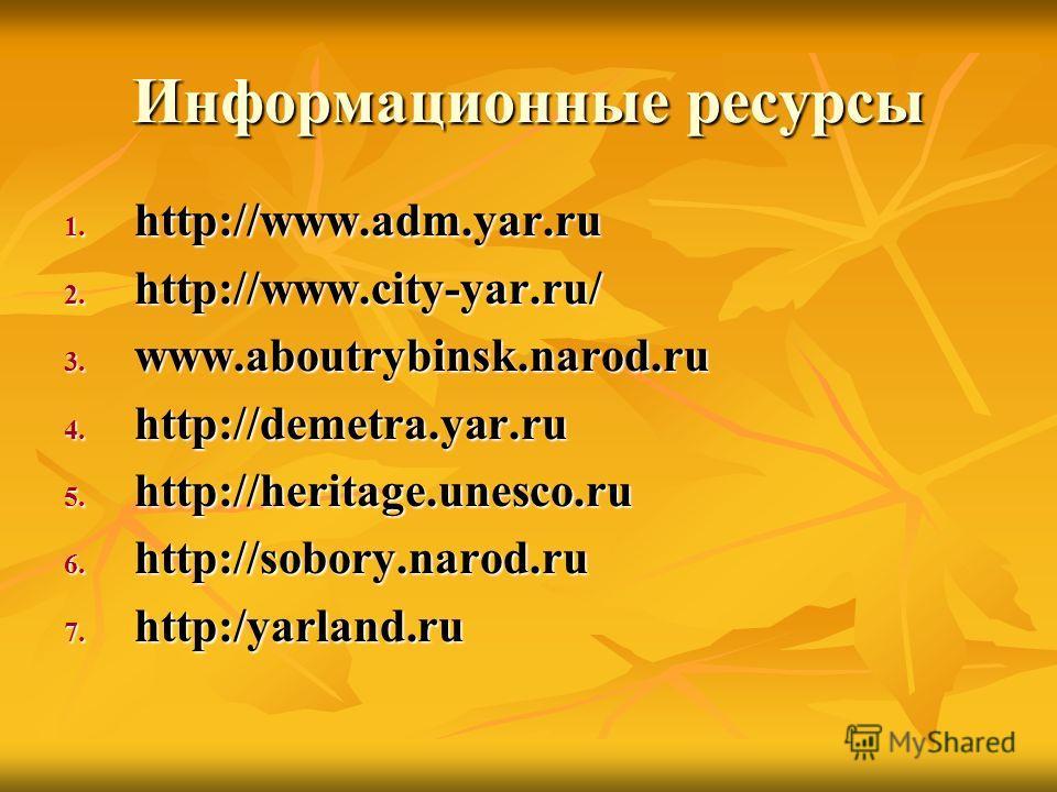 Информационные ресурсы 1. http://www.adm.yar.ru 2. http://www.city-yar.ru/ 3. www.aboutrybinsk.narod.ru 4. http://demetra.yar.ru 5. http://heritage.unesco.ru 6. http://sobory.narod.ru 7. http:/yarland.ru