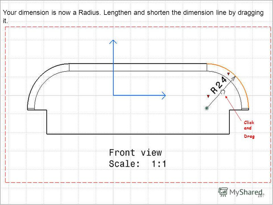Your dimension is now a Radius. Lengthen and shorten the dimension line by dragging it. Click and Drag 107
