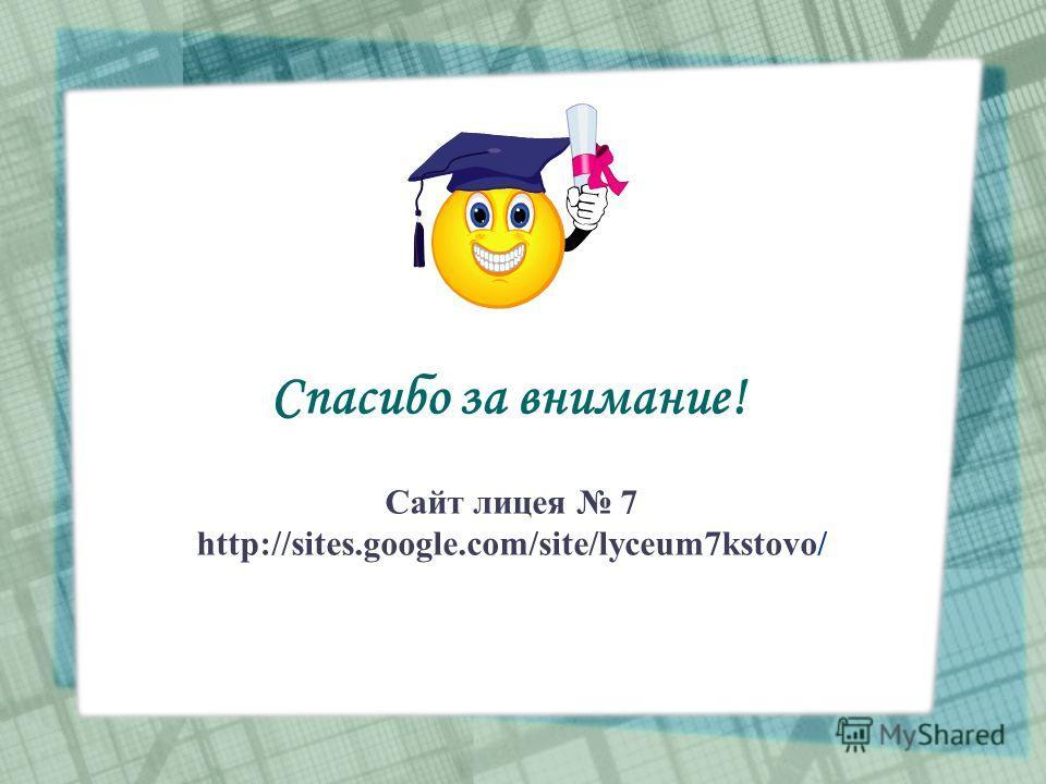 Спасибо за внимание! Сайт лицея 7 http://sites.google.com/site/lyceum7kstovo/