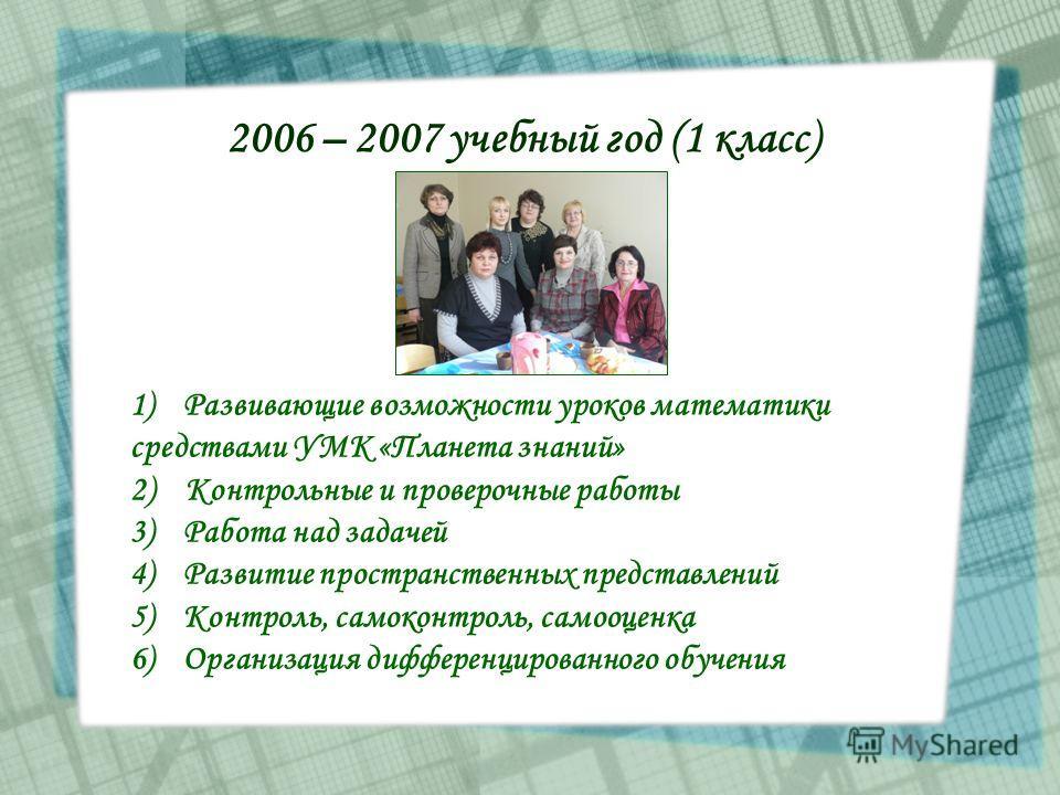 2006 – 2007 учебный год (1 класс) 1)Развивающие возможности уроков математики средствами УМК «Планета знаний» 2) Контрольные и проверочные работы 3)Работа над задачей 4)Развитие пространственных представлений 5)Контроль, самоконтроль, самооценка 6)Ор