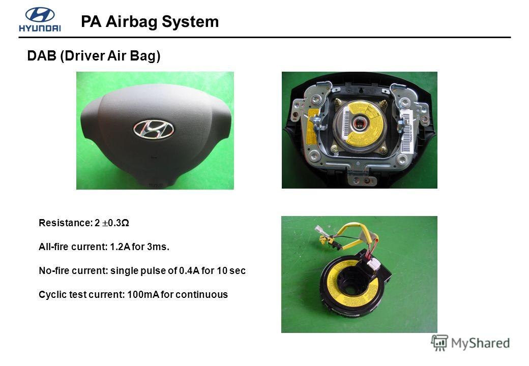 DAB (Driver Air Bag) PA Airbag System Resistance: 2 0.3 All-fire current: 1.2A for 3ms. No-fire current: single pulse of 0.4A for 10 sec Cyclic test current: 100mA for continuous
