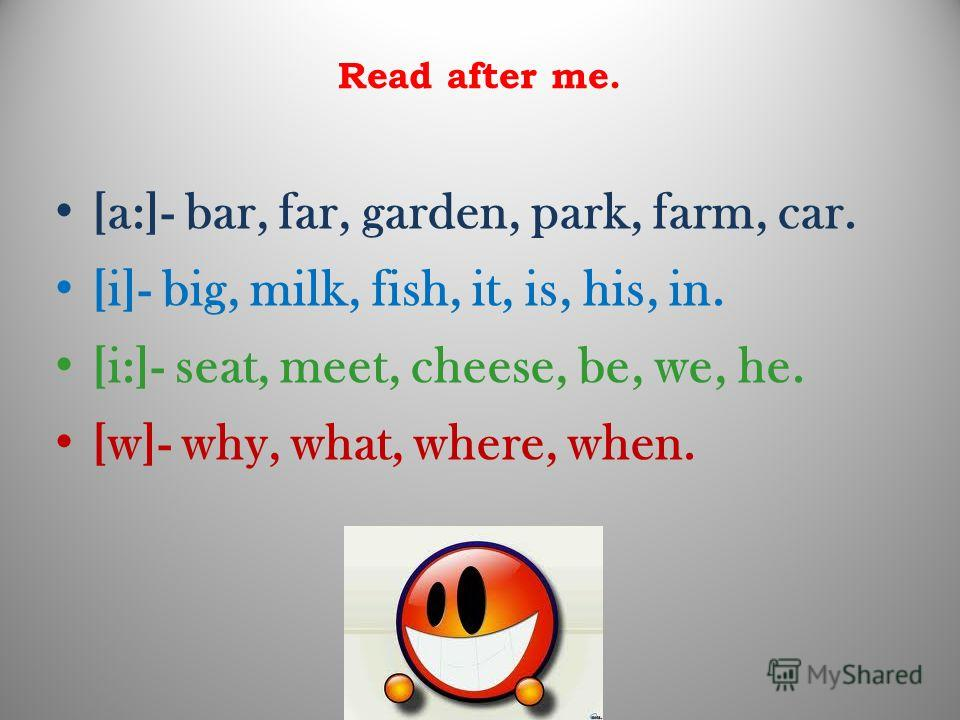 Read after me. [a:]- bar, far, garden, park, farm, car. [i]- big, milk, fish, it, is, his, in. [i:]- seat, meet, cheese, be, we, he. [w]- why, what, where, when.