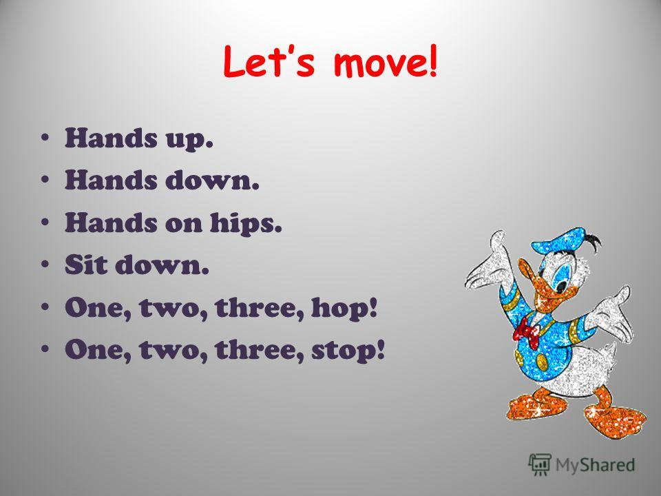 Lets move! Hands up. Hands down. Hands on hips. Sit down. One, two, three, hop! One, two, three, stop!