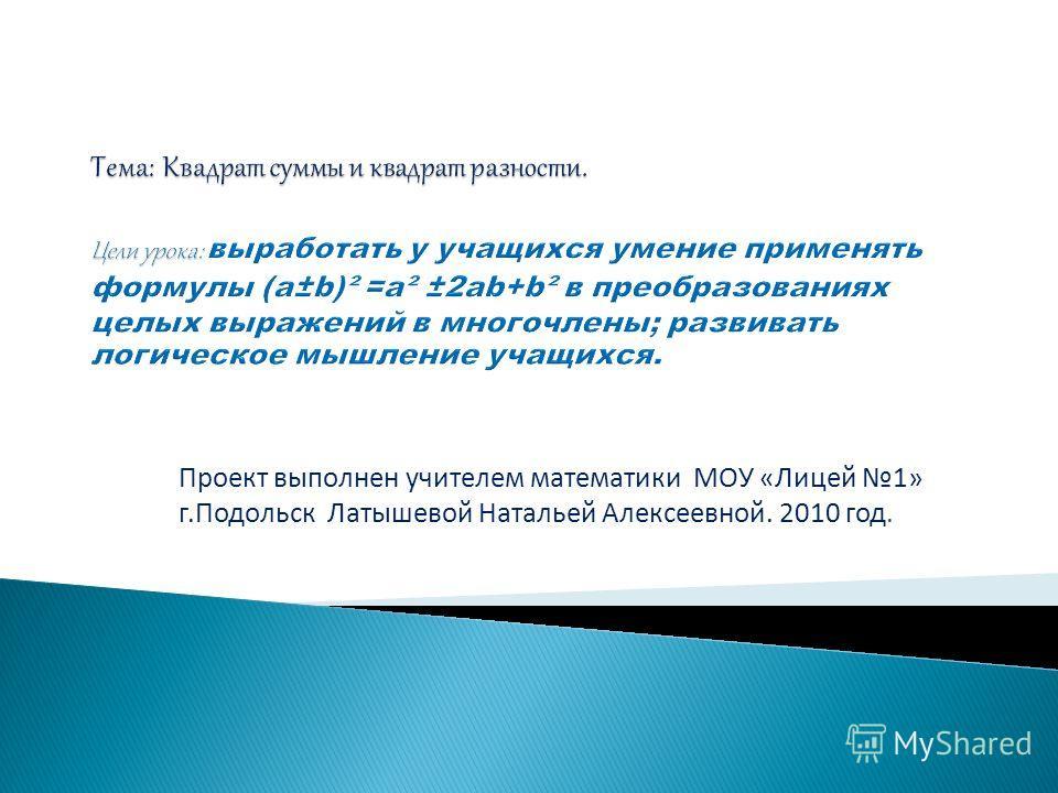 Проект выполнен учителем математики МОУ «Лицей 1» г.Подольск Латышевой Натальей Алексеевной. 2010 год.