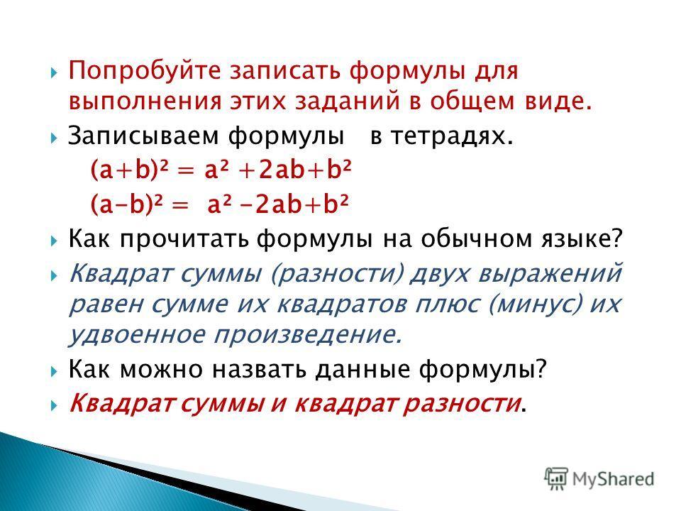 Попробуйте записать формулы для выполнения этих заданий в общем виде. Записываем формулы в тетрадях. (а+b)² = а² +2 аb+b² (а-b)² = а² -2 аb+b² Как прочитать формулы на обычном языке? Квадрат суммы (разности) двух выражений равен сумме их квадратов пл