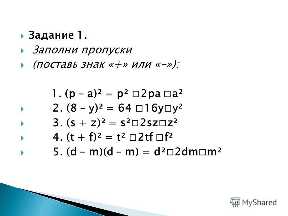 Задание 1. Заполни пропуски (поставь знак «+» или «-»): 1. (р – а)² = р² 2 ра а² 2. (8 – у)² = 64 16 уу² 3. (s + z)² = s²2szz² 4. (t + f)² = t² 2tf f² 5. (d – m)(d – m) = d²2dmm²
