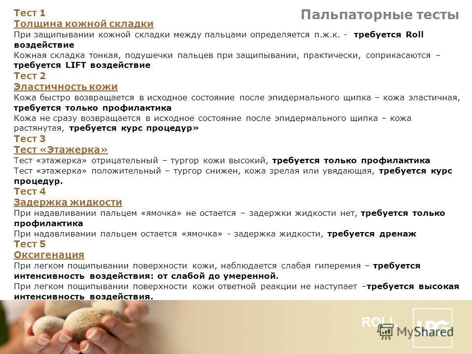 Пальпаторные тесты Тест 1 Толщина кожной складки При защипывании кожной складки между пальцами определяется п.ж.к. - требуется Roll воздействие Кожная складка тонкая, подушечки пальцев при защипывании, практически, соприкасаются – требуется LIFT возд
