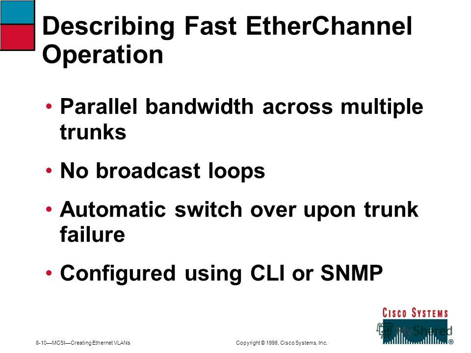 8-10MCSICreating Ethernet VLANs Copyright © 1998, Cisco Systems, Inc. Parallel bandwidth across multiple trunks No broadcast loops Automatic switch over upon trunk failure Configured using CLI or SNMP Describing Fast EtherChannel Operation