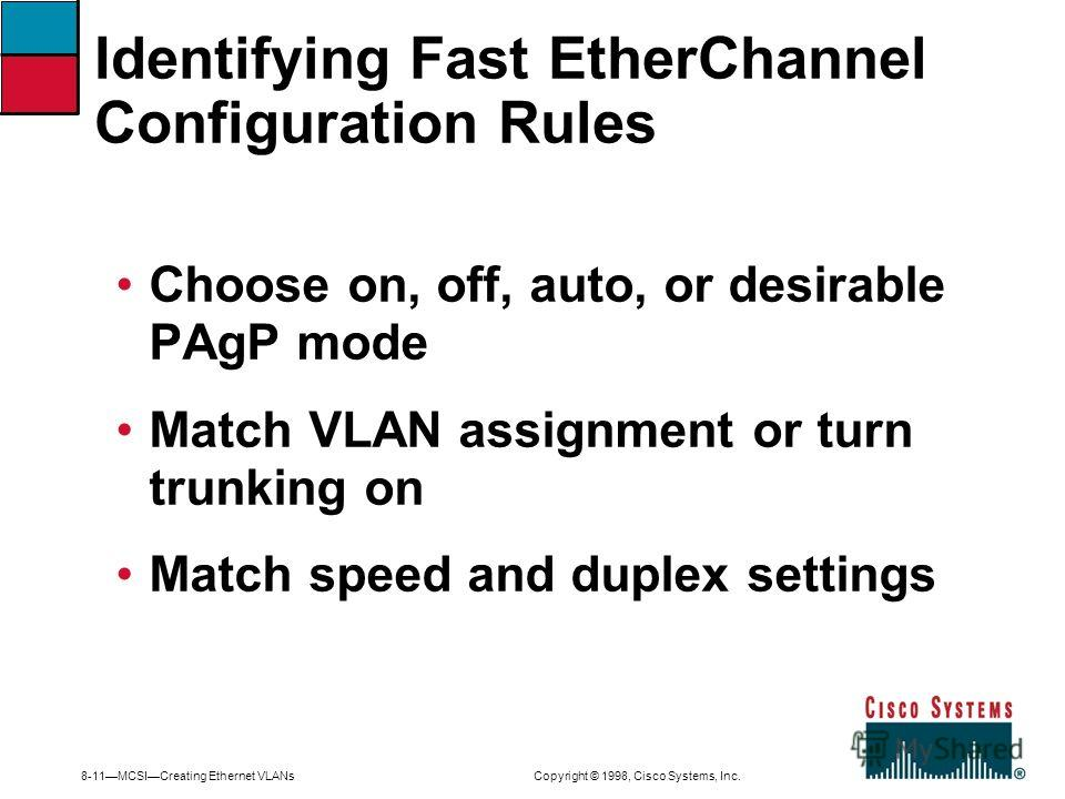 8-11MCSICreating Ethernet VLANs Copyright © 1998, Cisco Systems, Inc. Choose on, off, auto, or desirable PAgP mode Match VLAN assignment or turn trunking on Match speed and duplex settings Identifying Fast EtherChannel Configuration Rules