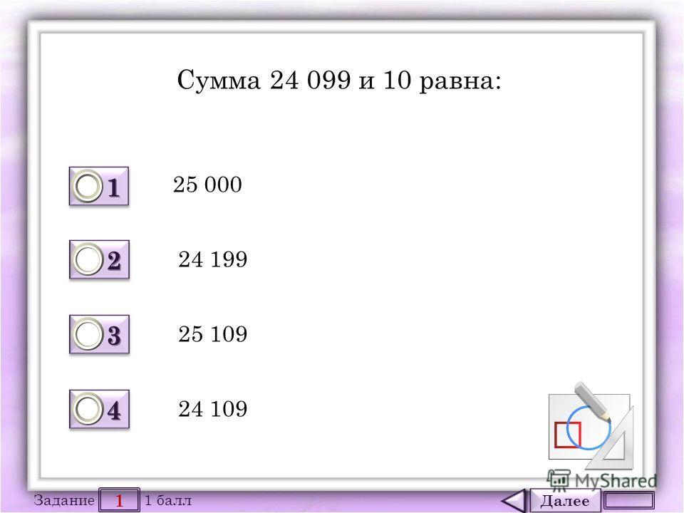Далее 1 Задание 1 балл 1111 1111 2222 2222 3333 3333 4444 4444 Сумма 24 099 и 10 равна: 25 000 24 199 25 109 24 109