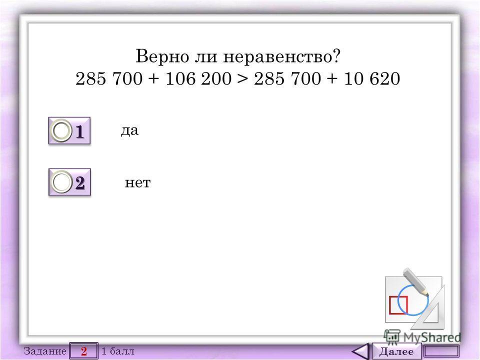Далее 2 Задание 1 балл 1111 1111 2222 2222 Верно ли неравенство? 285 700 + 106 200 > 285 700 + 10 620 да нет