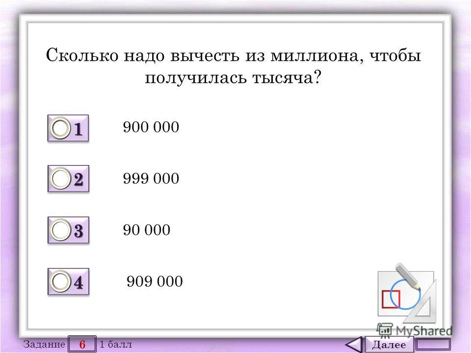 Далее 6 Задание 1 балл 1111 1111 2222 2222 3333 3333 4444 4444 Сколько надо вычесть из миллиона, чтобы получилась тысяча? 900 000 999 000 90 000 909 000