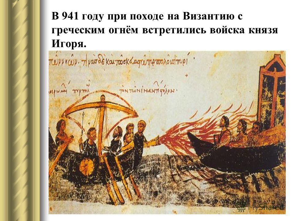 В 941 году при походе на Византию с греческим огнём встретились войска князя Игоря.