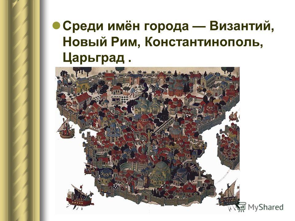 Среди имён города Византий, Новый Рим, Константинополь, Царьград.