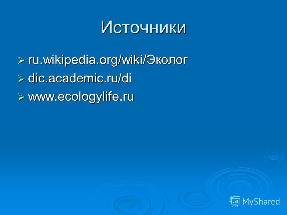 Источники ru.wikipedia.org/wiki/Эколог ru.wikipedia.org/wiki/Эколог dic.academic.ru/di dic.academic.ru/di www.ecologylife.ru www.ecologylife.ru