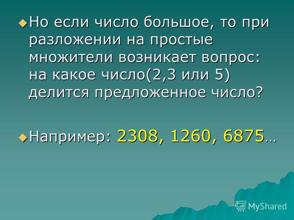 Разложение чисел на простые множители Когда предстоит разложить на простые множители числа до 100, то это сделать легко. Например: 45, 22, 74, 53…