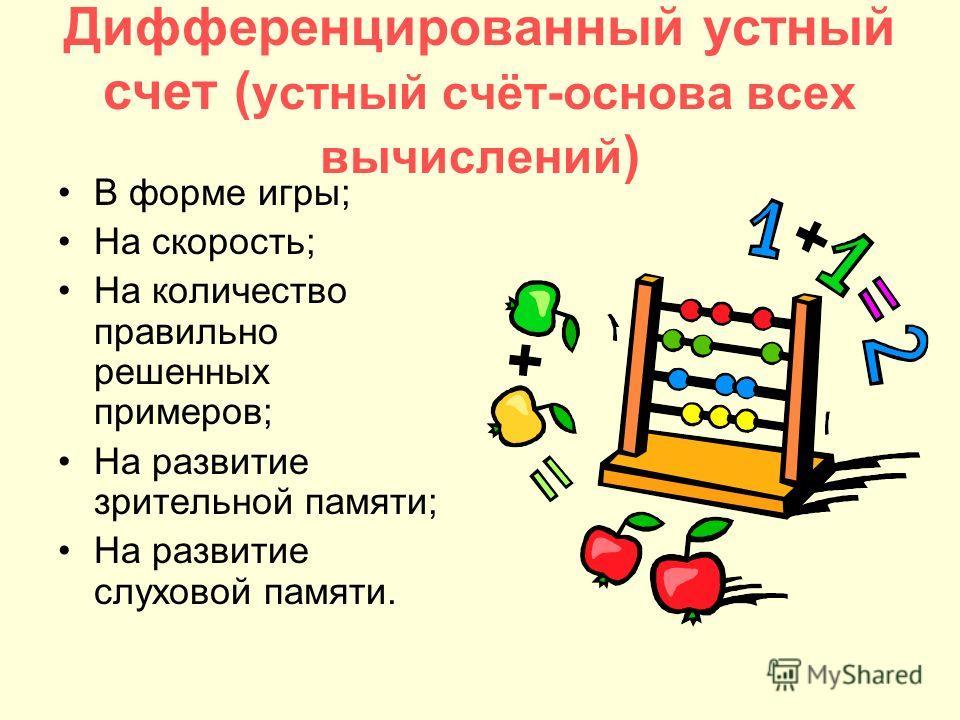 Дифференцированный устный счет ( устный счёт-основа всех вычислений ) В форме игры; На скорость; На количество правильно решенных примеров; На развитие зрительной памяти; На развитие слуховой памяти.