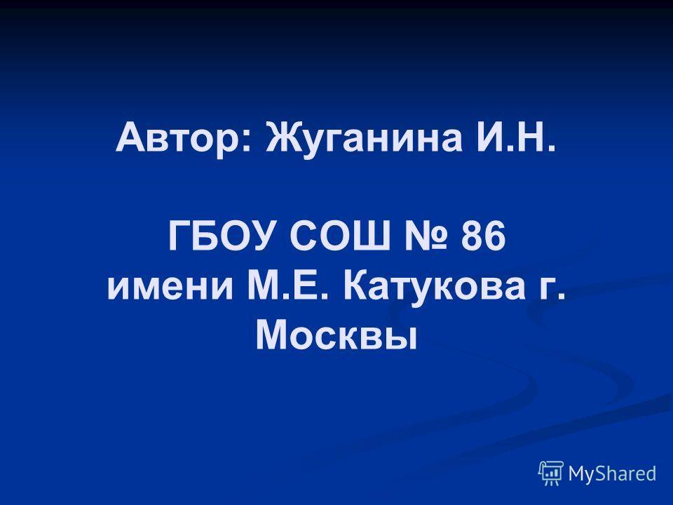 Автор: Жуганина И.Н. ГБОУ СОШ 86 имени М.Е. Катукова г. Москвы
