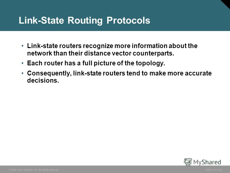 © 2006 Cisco Systems, Inc. All rights reserved. BSCI v3.03-4 Link-State Routing Protocols Link-state routers recognize more information about the network than their distance vector counterparts. Each router has a full picture of the topology. Consequ