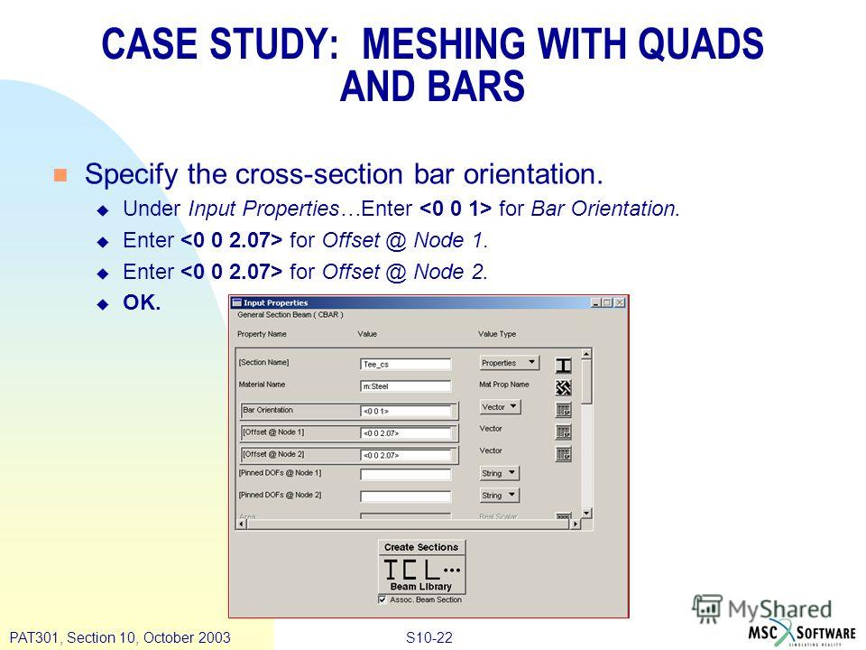 S10-22PAT301, Section 10, October 2003 n Specify the cross-section bar orientation. u Under Input Properties…Enter for Bar Orientation. u Enter for Offset @ Node 1. u Enter for Offset @ Node 2. u OK. CASE STUDY: MESHING WITH QUADS AND BARS