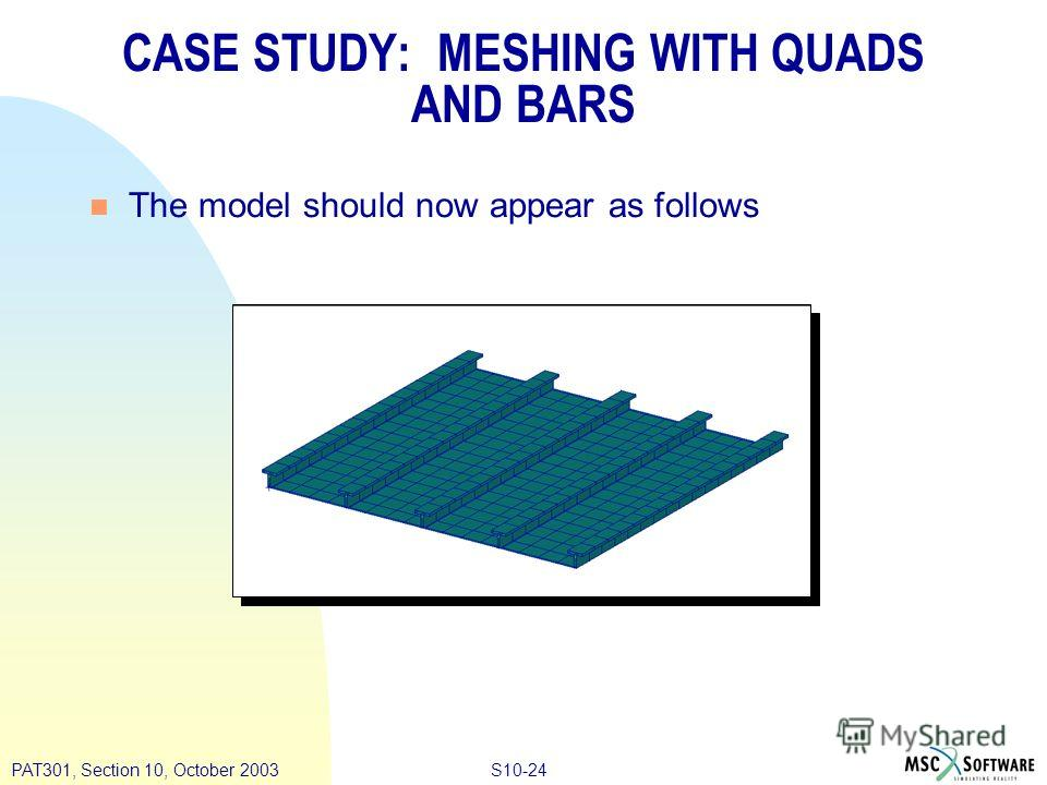 S10-24PAT301, Section 10, October 2003 n The model should now appear as follows CASE STUDY: MESHING WITH QUADS AND BARS