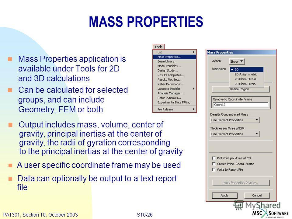 S10-26PAT301, Section 10, October 2003 MASS PROPERTIES n Mass Properties application is available under Tools for 2D and 3D calculations n Can be calculated for selected groups, and can include Geometry, FEM or both n Output includes mass, volume, ce