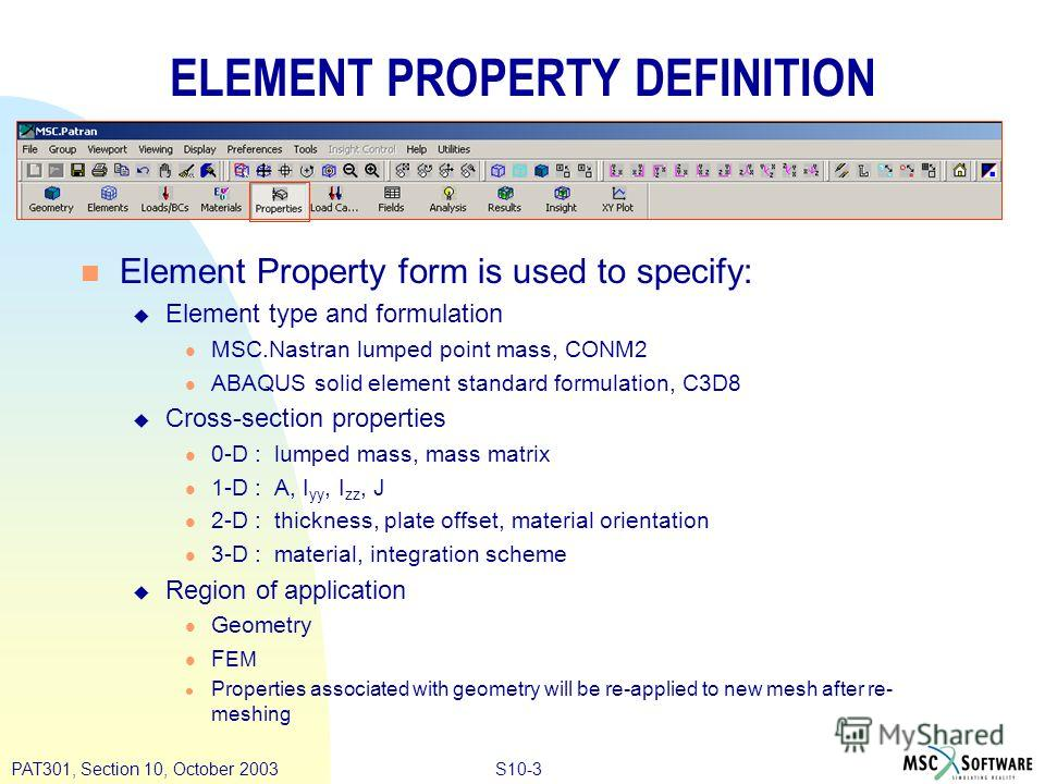 S10-3PAT301, Section 10, October 2003 ELEMENT PROPERTY DEFINITION n Element Property form is used to specify: u Element type and formulation l MSC.Nastran lumped point mass, CONM2 l ABAQUS solid element standard formulation, C3D8 u Cross-section prop