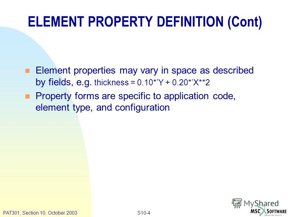 S10-4PAT301, Section 10, October 2003 ELEMENT PROPERTY DEFINITION (Cont) n Element properties may vary in space as described by fields, e.g. thickness = 0.10*Y + 0.20*X**2 n Property forms are specific to application code, element type, and configura