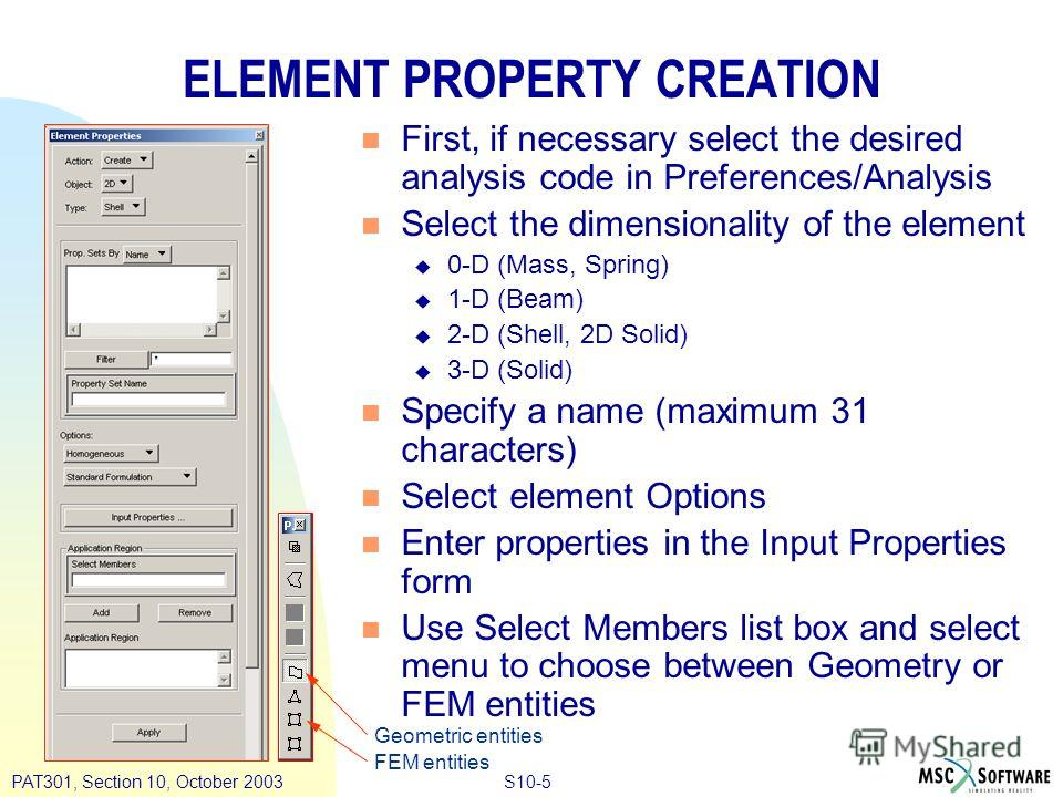 S10-5PAT301, Section 10, October 2003 ELEMENT PROPERTY CREATION n First, if necessary select the desired analysis code in Preferences/Analysis n Select the dimensionality of the element u 0-D (Mass, Spring) u 1-D (Beam) u 2-D (Shell, 2D Solid) u 3-D