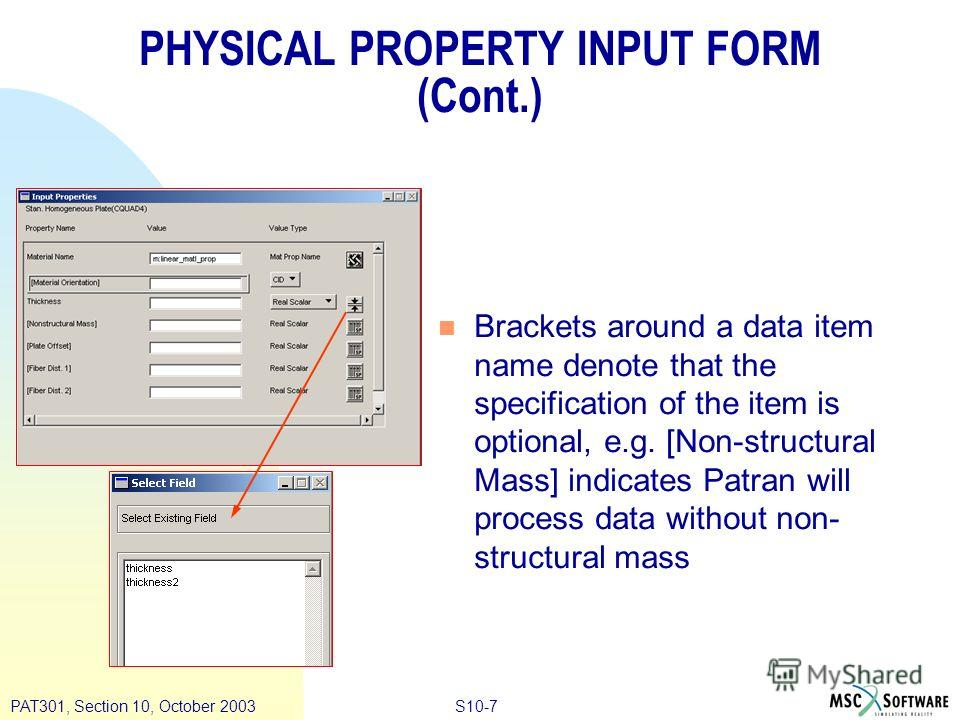 S10-7PAT301, Section 10, October 2003 PHYSICAL PROPERTY INPUT FORM (Cont.) n Brackets around a data item name denote that the specification of the item is optional, e.g. [Non-structural Mass] indicates Patran will process data without non- structural