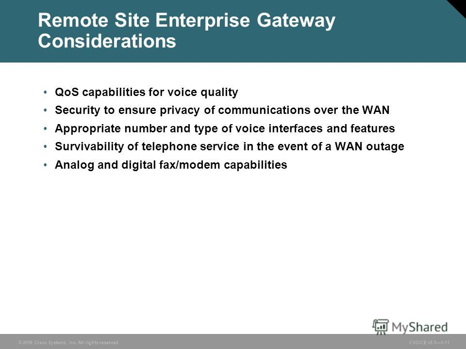 © 2006 Cisco Systems, Inc. All rights reserved. CVOICE v5.01-11 Remote Site Enterprise Gateway Considerations QoS capabilities for voice quality Security to ensure privacy of communications over the WAN Appropriate number and type of voice interfaces
