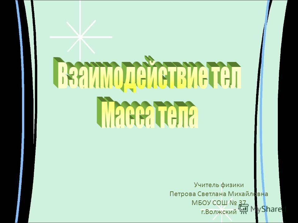 Учитель физики Петрова Светлана Михайловна МБОУ СОШ 37 г.Волжский
