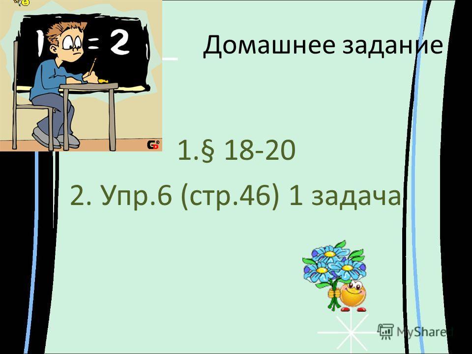 Домашнее задание 1.§ 18-20 2. Упр.6 (стр.46) 1 задача