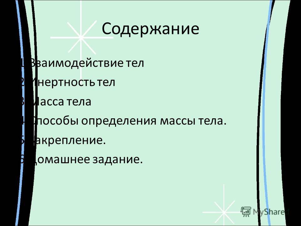 Содержание 1. Взаимодействие тел 2. Инертность тел 3. Масса тела 4. Способы определения массы тела. 5.Закрепление. 6. Домашнее задание.