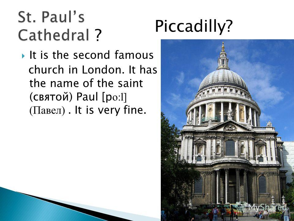 It is the second famous church in London. It has the name of the saint (святой) Paul [p о:l] (Павел). It is very fine. Piccadilly? ?