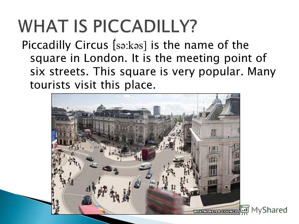 Piccadilly Circus [ ́sə:kəs] is the name of the square in London. It is the meeting point of six streets. This square is very popular. Many tourists visit this place.