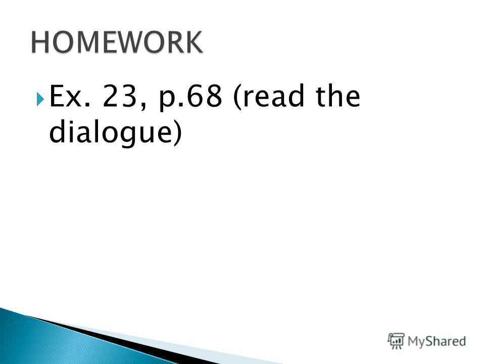 Ex. 23, p.68 (read the dialogue)