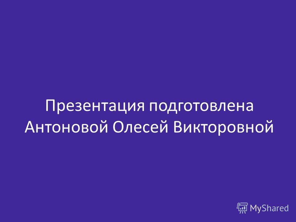 Презентация подготовлена Антоновой Олесей Викторовной