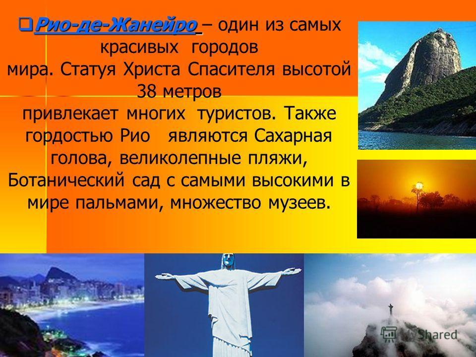 Рио-де-Жанейро Рио-де-Жанейро – один из самых красивых городов мира. Статуя Христа Спасителя высотой 38 метров привлекает многих туристов. Также гордостью Рио являются Сахарная голова, великолепные пляжи, Ботанический сад с самыми высокими в мире пал