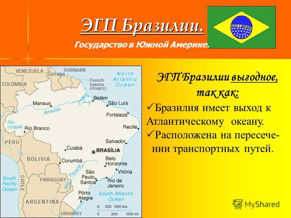 ЭГП Бразилии. ЭГП Бразилии выгодное, так как: Бразилия имеет выход к Атлантическому океану. Расположена на пересече- нии транспортных путей. Государство в Южной Америке.
