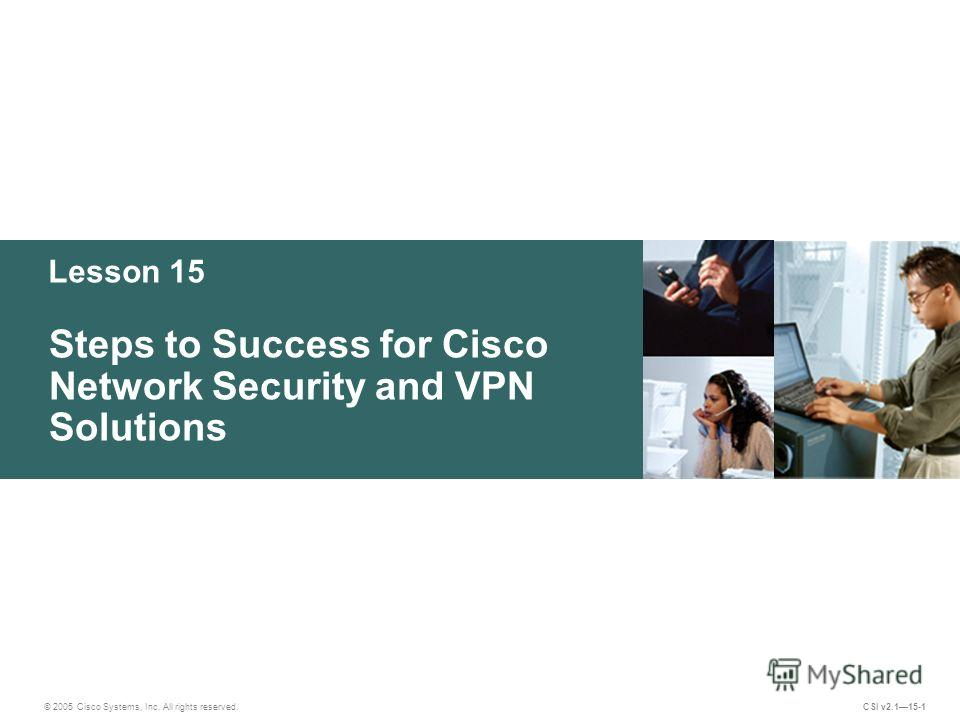 Lesson 15 Steps to Success for Cisco Network Security and VPN Solutions © 2005 Cisco Systems, Inc. All rights reserved. CSI v2.115-1